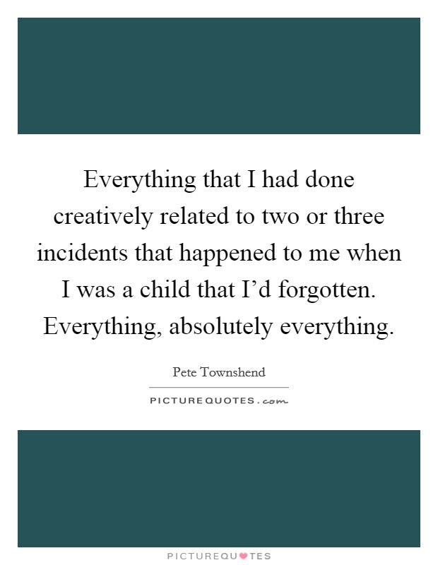 Everything that I had done creatively related to two or three incidents that happened to me when I was a child that I'd forgotten. Everything, absolutely everything Picture Quote #1