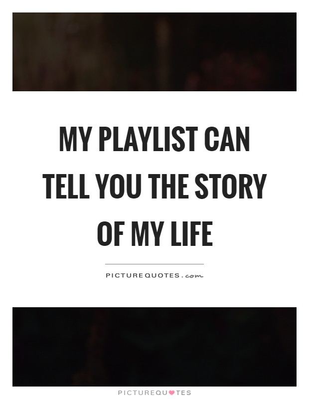 My playlist can tell you the story of my life Picture Quote #1