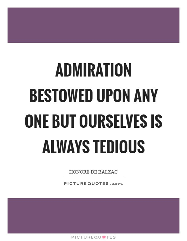 Admiration bestowed upon any one but ourselves is always tedious Picture Quote #1