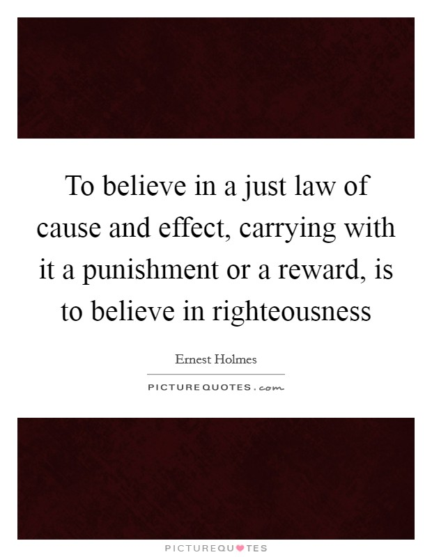 To believe in a just law of cause and effect, carrying with it a punishment or a reward, is to believe in righteousness Picture Quote #1