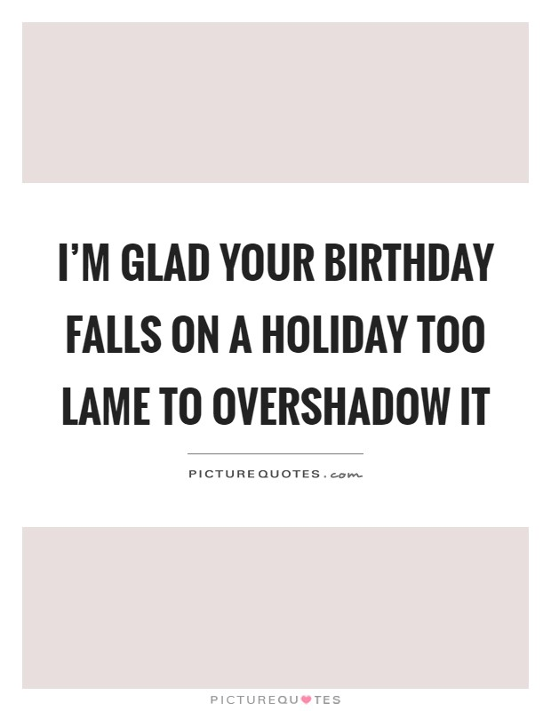 I'm glad your birthday falls on a holiday too lame to overshadow it Picture Quote #1