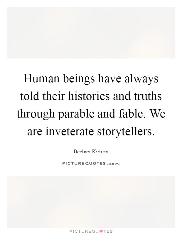 Human beings have always told their histories and truths through parable and fable. We are inveterate storytellers Picture Quote #1