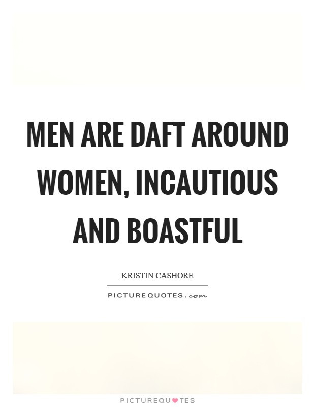 Men are daft around women, incautious and boastful Picture Quote #1