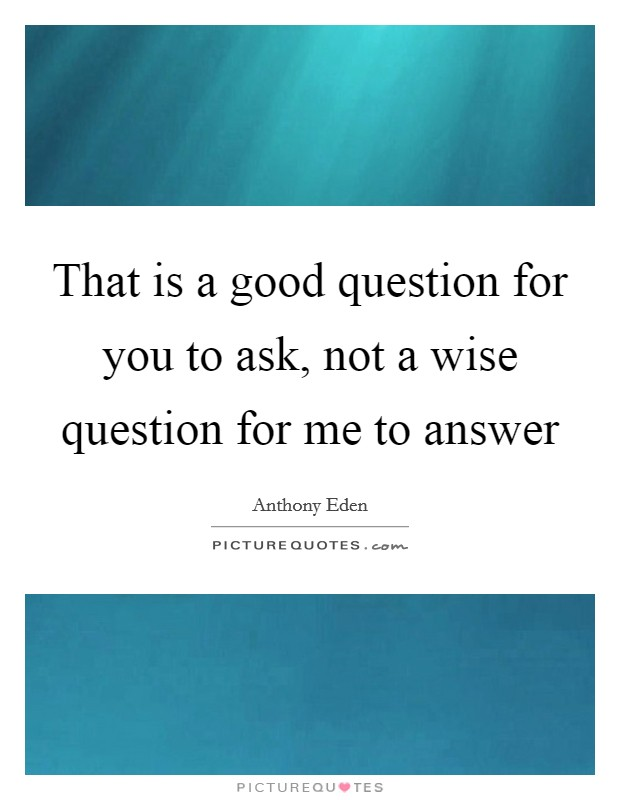 That is a good question for you to ask, not a wise question for me to answer Picture Quote #1