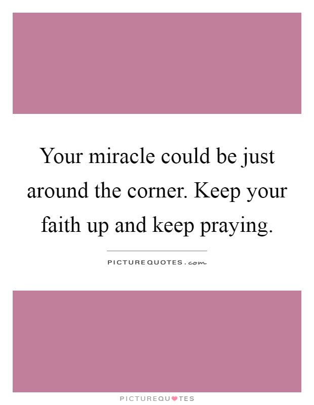 Your miracle could be just around the corner. Keep your faith up and keep praying Picture Quote #1
