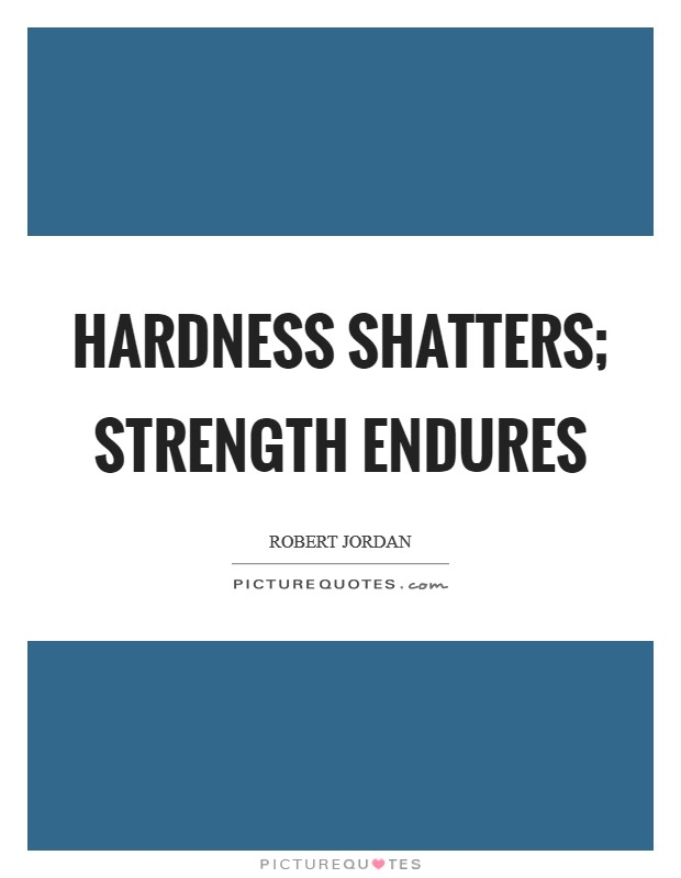 Hardness shatters; strength endures Picture Quote #1