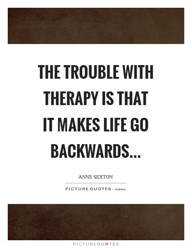 The trouble with therapy is that it makes life go backwards Picture Quote #1