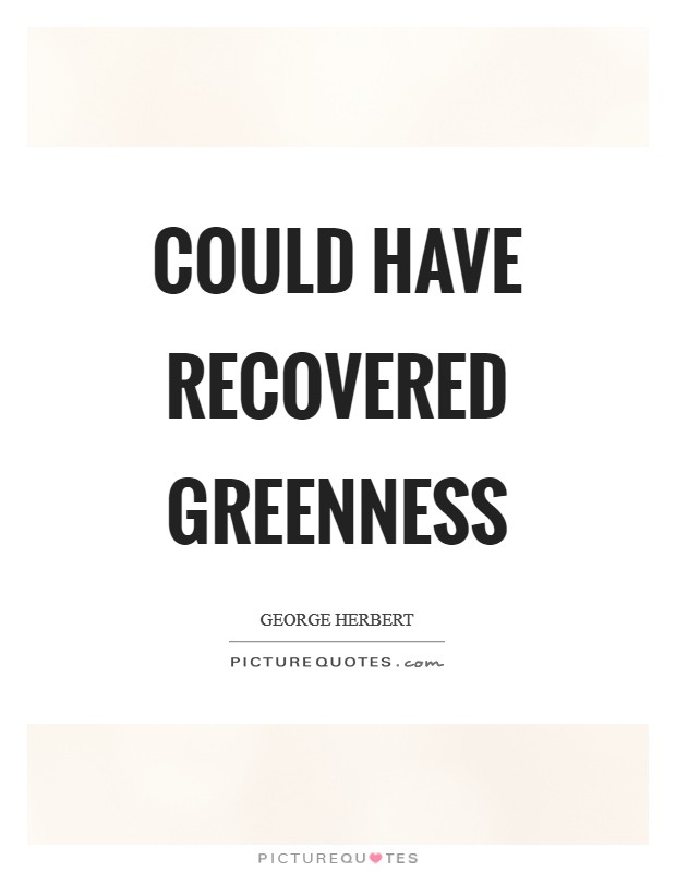 Could have recovered greenness Picture Quote #1