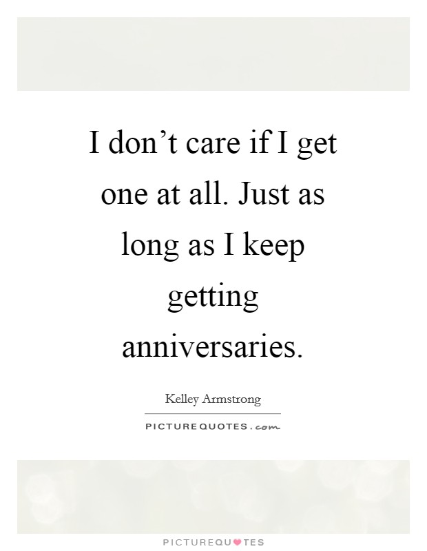 I don't care if I get one at all. Just as long as I keep getting anniversaries Picture Quote #1
