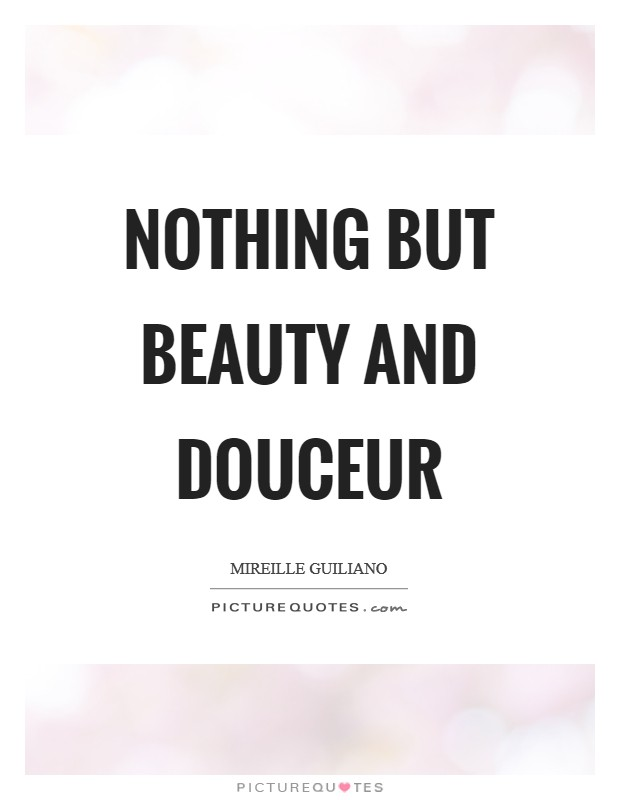 Nothing but beauty and douceur Picture Quote #1