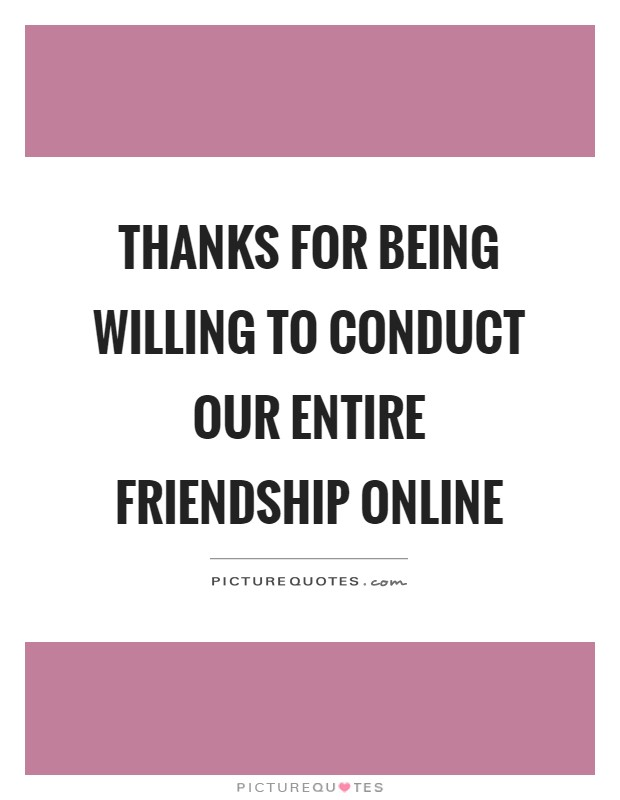 Thanks for being willing to conduct our entire friendship online Picture Quote #1