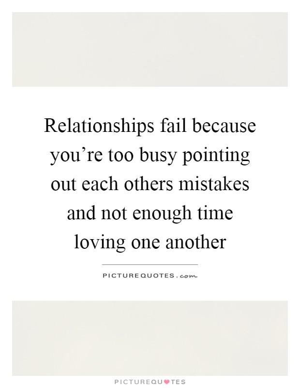 Relationships fail because you're too busy pointing out each others mistakes and not enough time loving one another Picture Quote #1