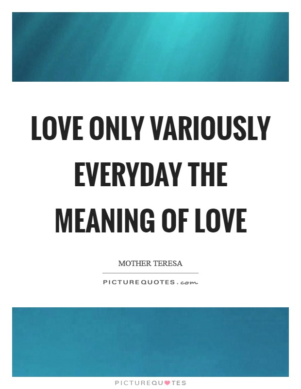 Love only variously everyday The meaning of love Picture Quote #1