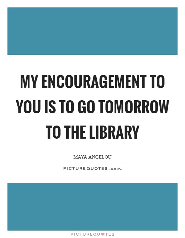 My encouragement to you is to go tomorrow to the library Picture Quote #1