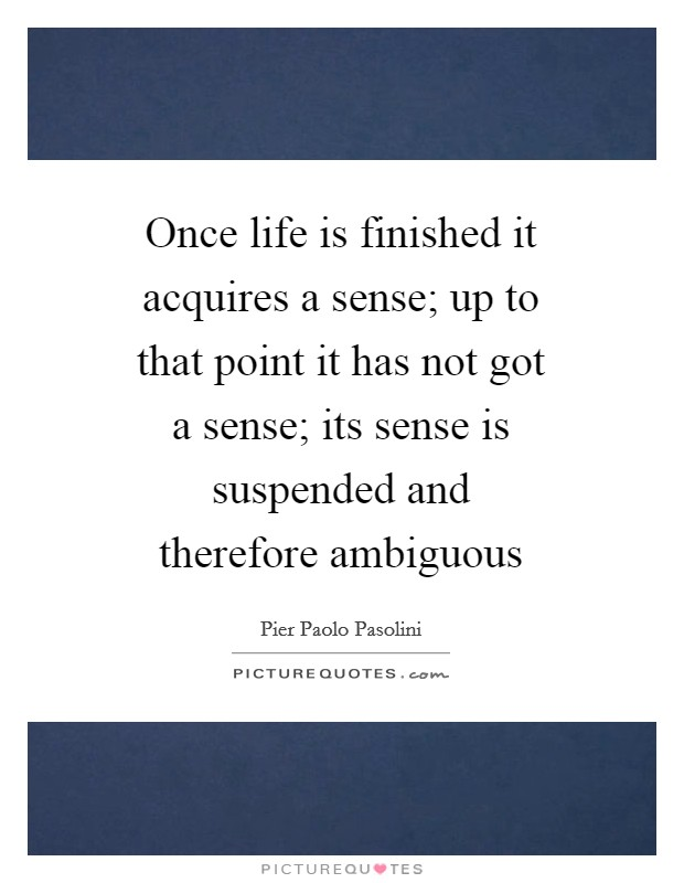 Once life is finished it acquires a sense; up to that point it has not got a sense; its sense is suspended and therefore ambiguous Picture Quote #1