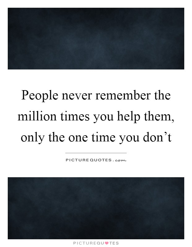 People never remember the million times you help them, only the one time you don't Picture Quote #1