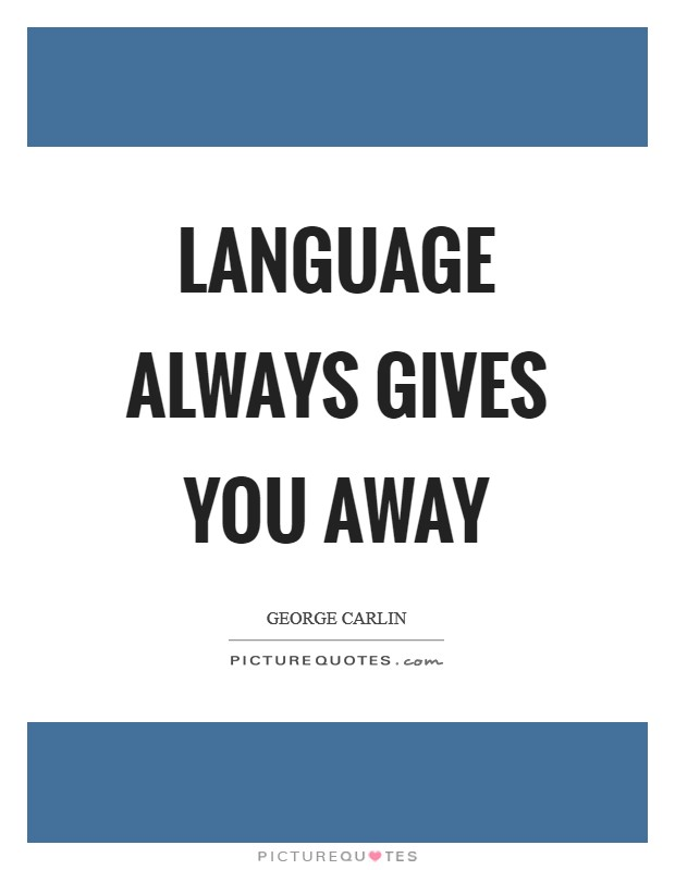 Language always gives you away Picture Quote #1