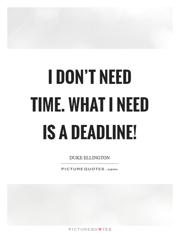 I don't need time. What I need is a deadline! Picture Quote #1