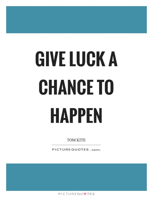 Give luck a chance to happen Picture Quote #1