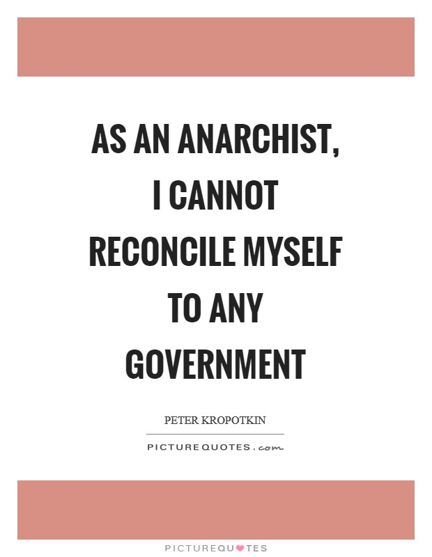 As an anarchist, I cannot reconcile myself to any government Picture Quote #1