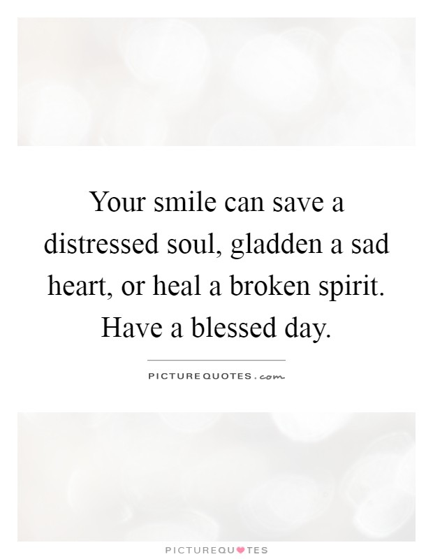 Your smile can save a distressed soul, gladden a sad heart, or heal a broken spirit. Have a blessed day Picture Quote #1