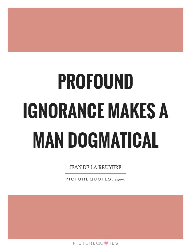 Profound ignorance makes a man dogmatical Picture Quote #1