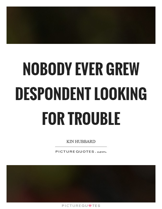 Nobody ever grew despondent looking for trouble Picture Quote #1