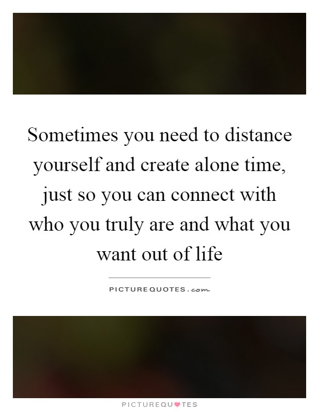Sometimes you need to distance yourself and create alone time, just so you can connect with who you truly are and what you want out of life Picture Quote #1