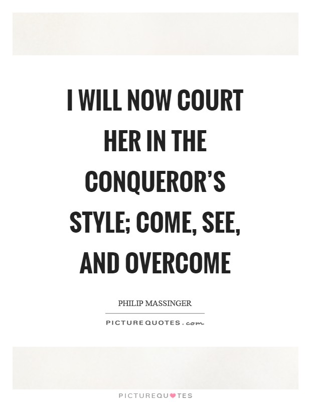I will now court her in the conqueror's style; come, see, and overcome Picture Quote #1