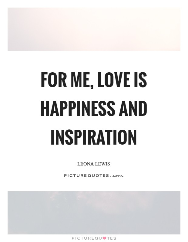 For me, love is happiness and inspiration Picture Quote #1