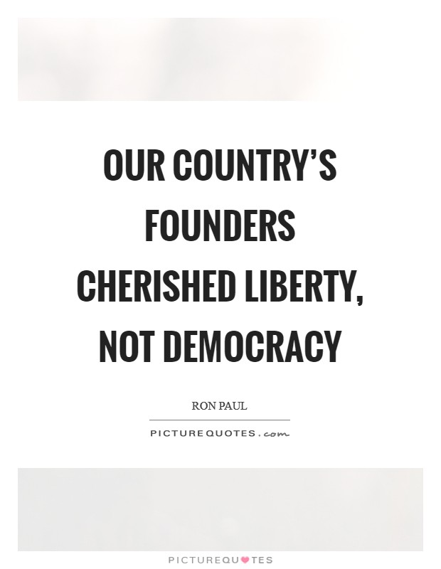 Our country's founders cherished liberty, not democracy Picture Quote #1