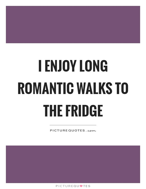 I enjoy long romantic walks to the fridge Picture Quote #1
