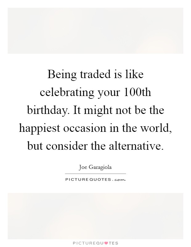 Being traded is like celebrating your 100th birthday. It might not be the happiest occasion in the world, but consider the alternative Picture Quote #1