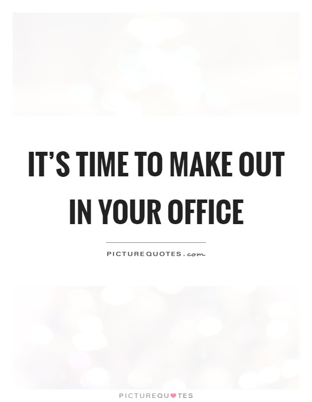 It's time to make out in your office Picture Quote #1