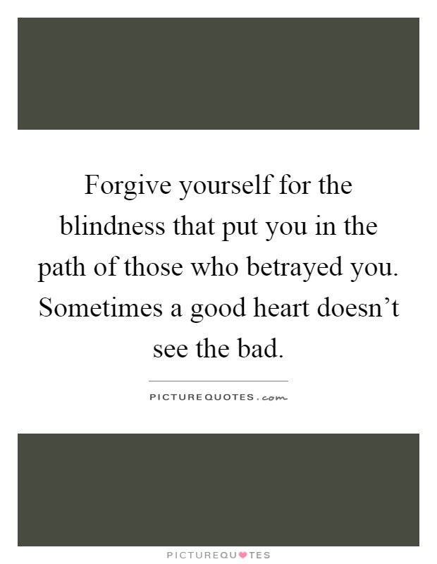 Forgive yourself for the blindness that put you in the path of those who betrayed you. Sometimes a good heart doesn't see the bad Picture Quote #1
