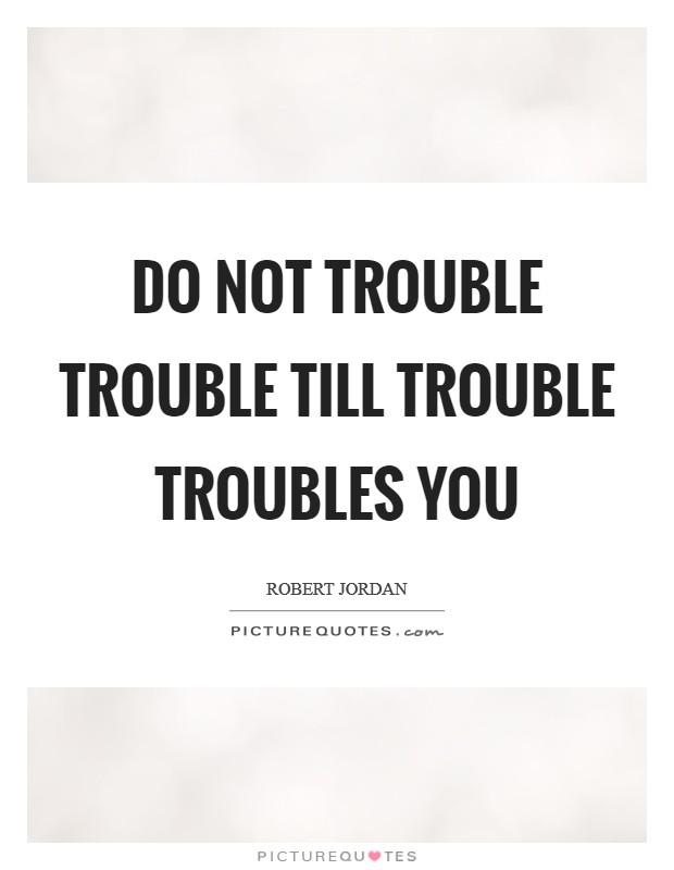 Do not trouble trouble till trouble troubles you Picture Quote #1