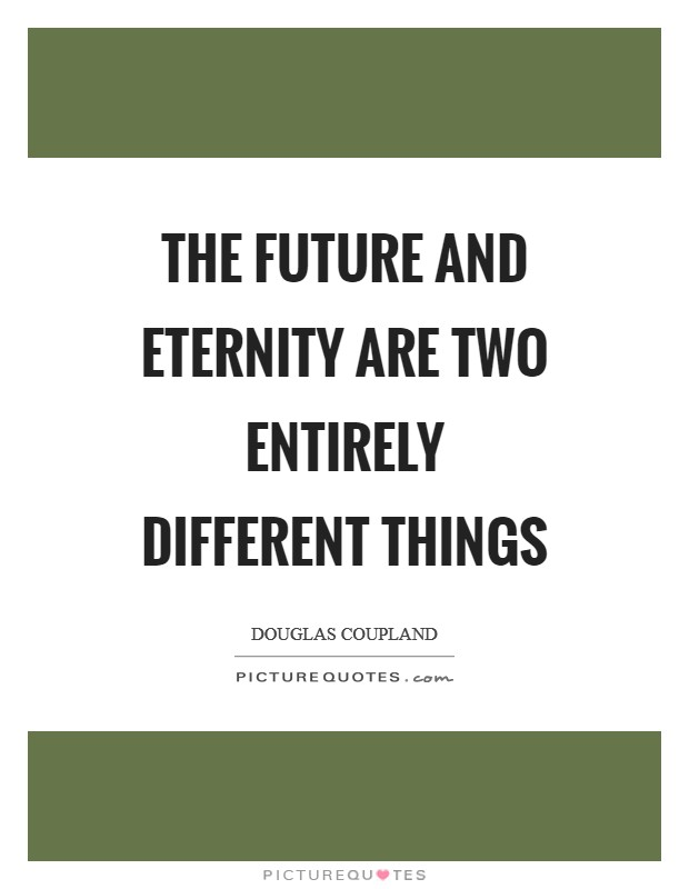 The future and eternity are two entirely different things Picture Quote #1