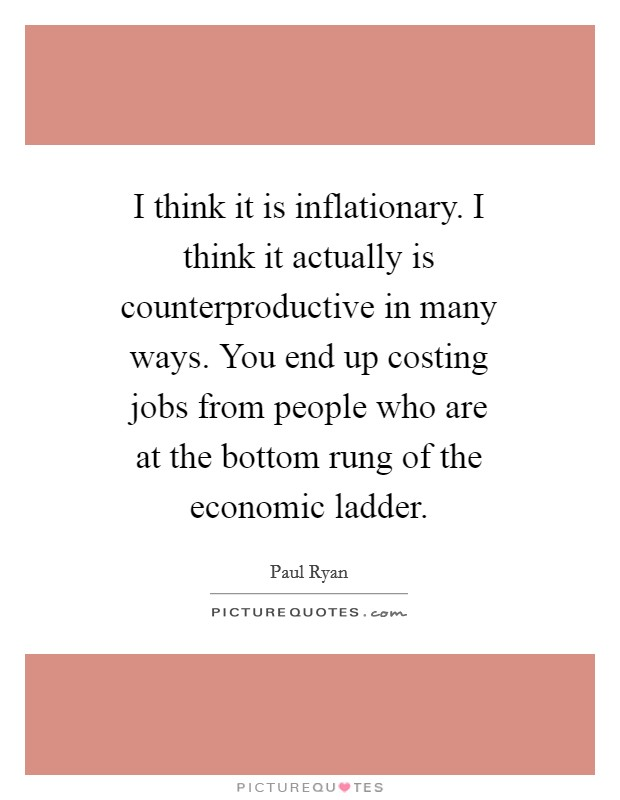I think it is inflationary. I think it actually is counterproductive in many ways. You end up costing jobs from people who are at the bottom rung of the economic ladder Picture Quote #1