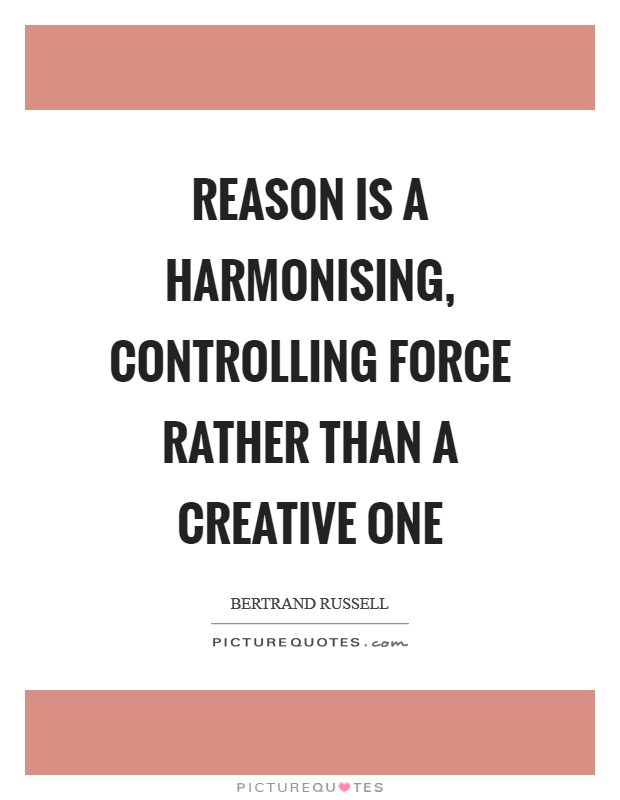Reason is a harmonising, controlling force rather than a creative one Picture Quote #1