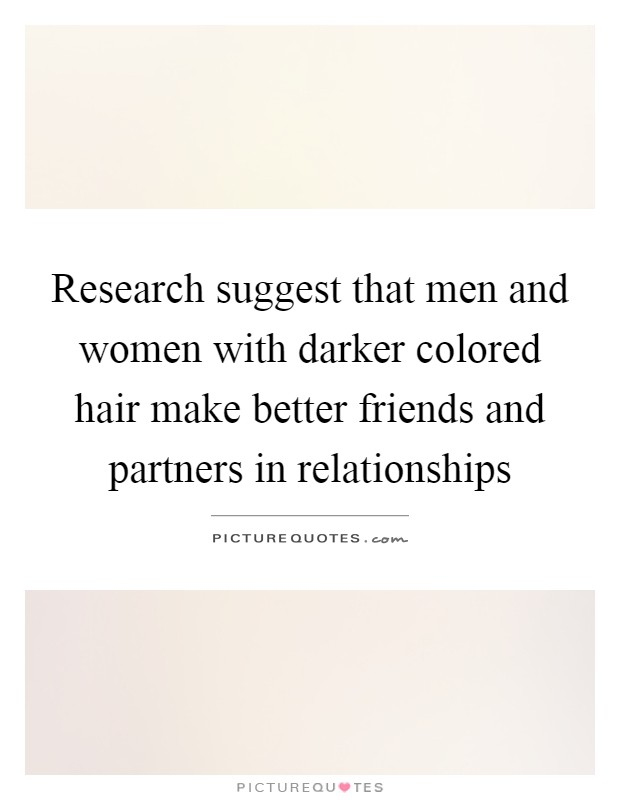 Research suggest that men and women with darker colored hair make better friends and partners in relationships Picture Quote #1