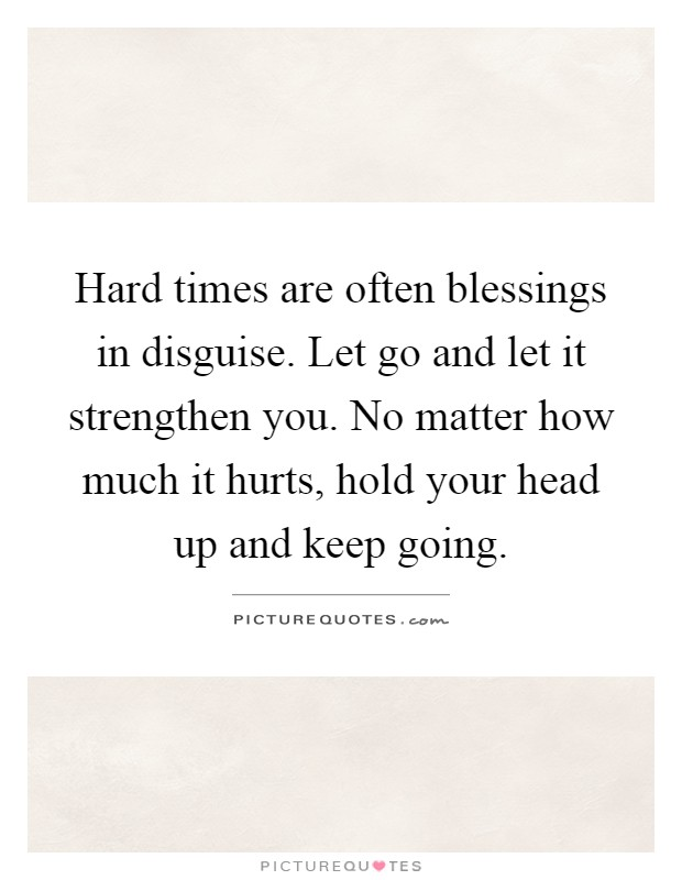 Hard times are often blessings in disguise. Let go and let it strengthen you. No matter how much it hurts, hold your head up and keep going Picture Quote #1