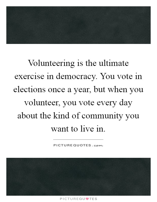 Volunteering is the ultimate exercise in democracy. You vote in elections once a year, but when you volunteer, you vote every day about the kind of community you want to live in Picture Quote #1