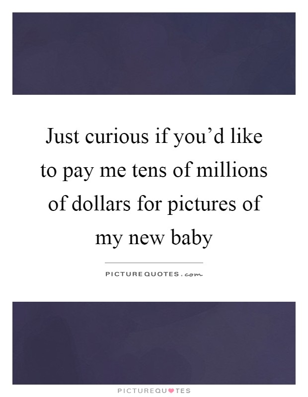 Just curious if you'd like to pay me tens of millions of dollars for pictures of my new baby Picture Quote #1