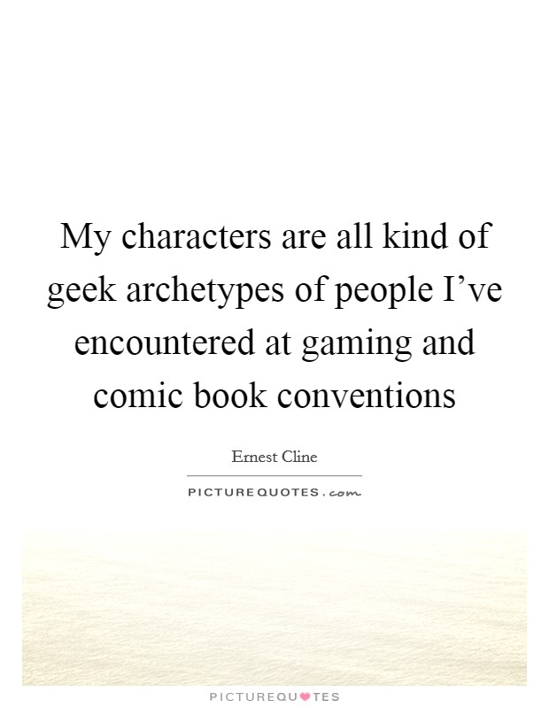 My characters are all kind of geek archetypes of people I've encountered at gaming and comic book conventions Picture Quote #1