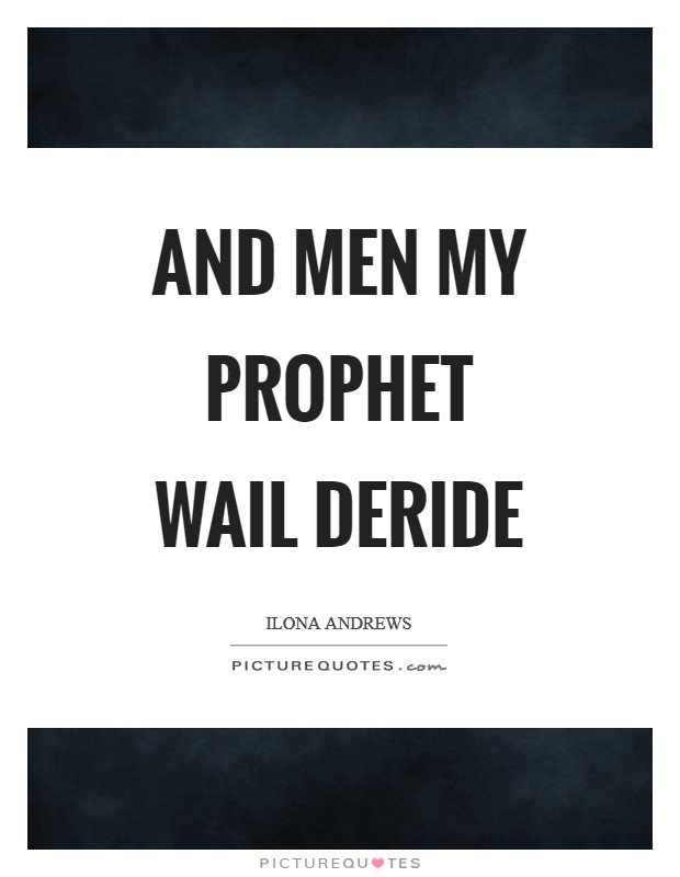 And men my prophet wail deride Picture Quote #1