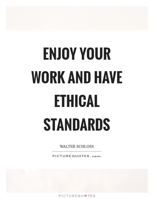 Enjoy your work and have ethical standards Picture Quote #1