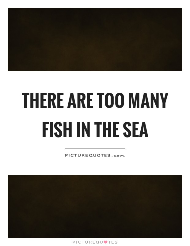 There are too many fish in the sea Picture Quote #1