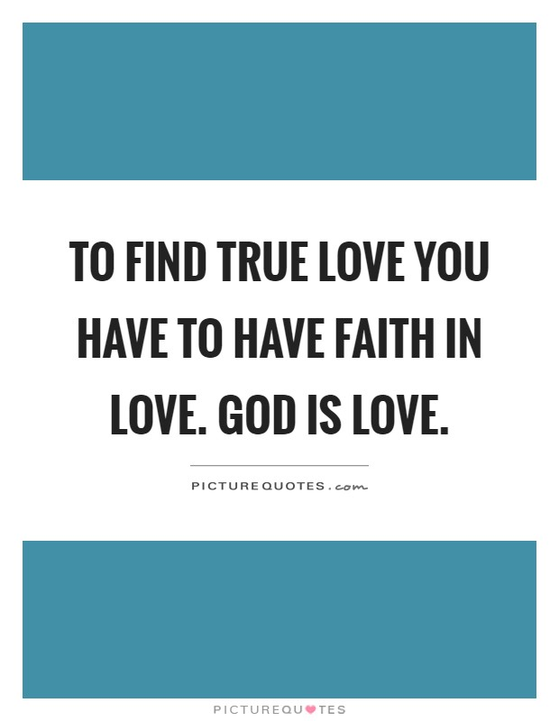 To Find True Love You Have To Have Faith In Love God Is Love