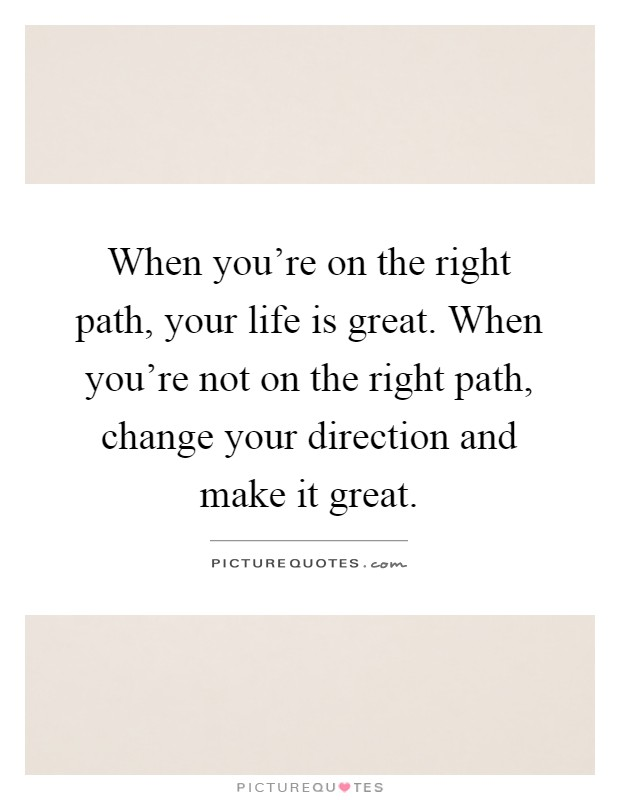 When you're on the right path, your life is great. When you're not on the right path, change your direction and make it great Picture Quote #1