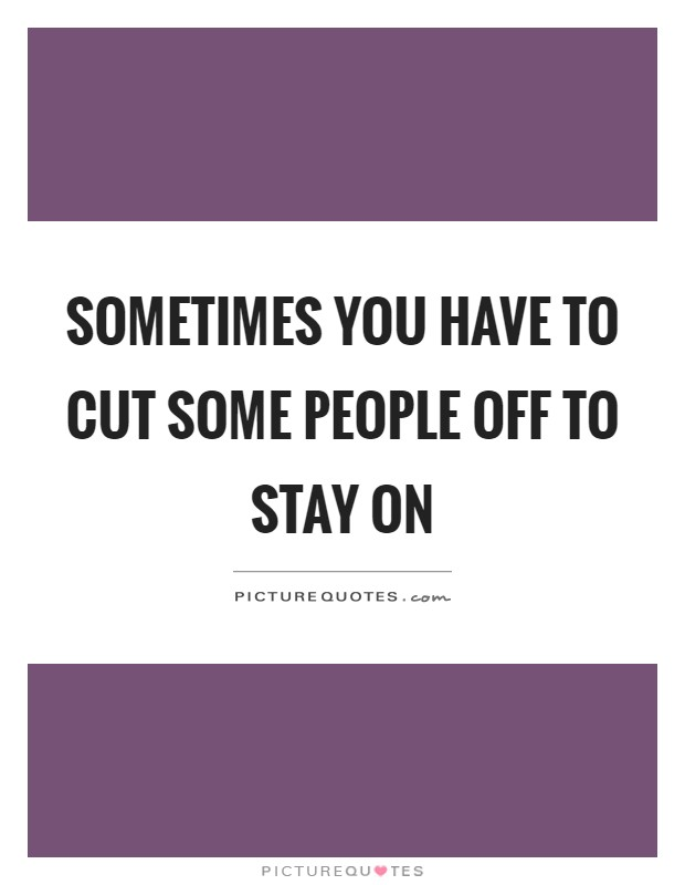 Sometimes you have to cut some people off to stay on ...